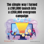 The simple way I turned a £161,000 launch into a £350,000 evergreen campaign
